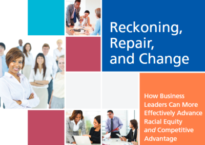 Reckoning, Repair, and Change. How Business Leaders Can More Effectively Advance Racial Equity and Competitive Advantage